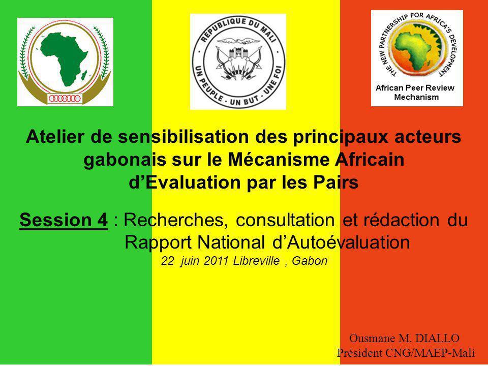 Atelier de sensibilisation des principaux acteurs gabonais sur le Mécanisme Africain dEvaluation par les Pairs Session 4 : Recherches, consultation et rédaction du Rapport National dAutoévaluation 22 juin 2011 Libreville, Gabon Ousmane M.