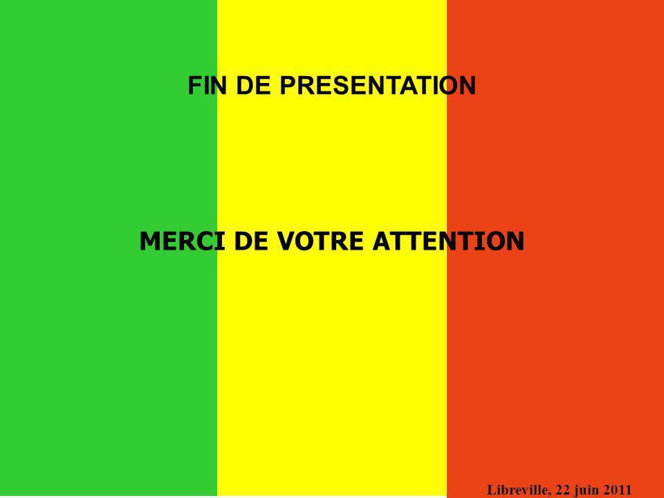 Libreville, 22 juin 2011 MERCI DE VOTRE ATTENTION FIN DE PRESENTATION