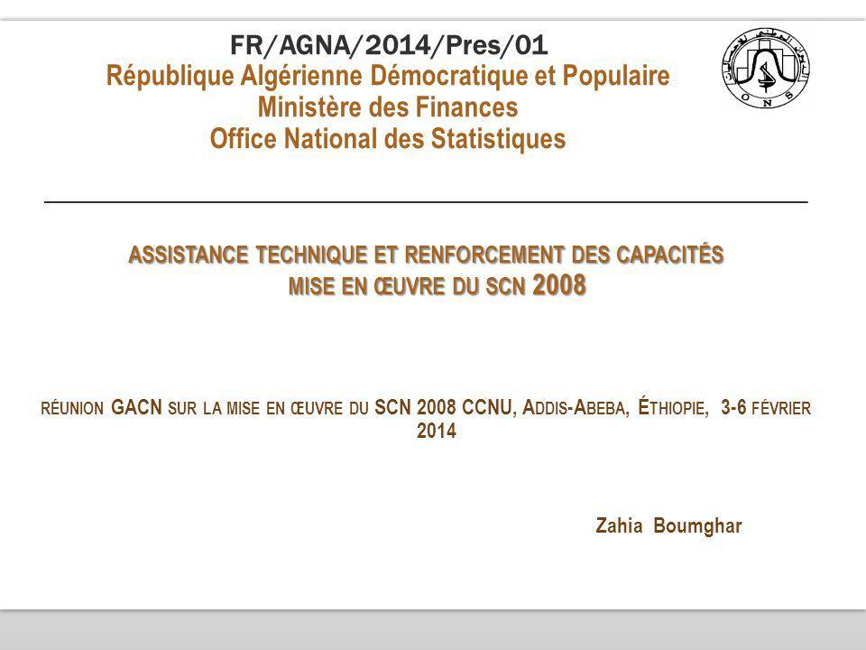 FR/AGNA/2014/Pres/01 République Algérienne Démocratique et Populaire Ministère des Finances Office National des Statistiques ASSISTANCE TECHNIQUE ET RENFORCEMENT DES CAPACITÉS MISE EN ŒUVRE DU SCN 2008 RÉUNION GACN SUR LA MISE EN ŒUVRE DU SCN 2008 CCNU, A DDIS -A BEBA, É THIOPIE, 3-6 FÉVRIER 2014 Zahia Boumghar