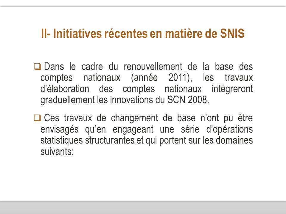 II- Initiatives récentes en matière de SNIS Dans le cadre du renouvellement de la base des comptes nationaux (année 2011), les travaux délaboration des comptes nationaux intégreront graduellement les innovations du SCN 2008.