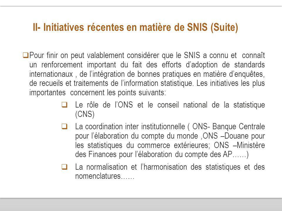II- Initiatives récentes en matière de SNIS (Suite) Pour finir on peut valablement considérer que le SNIS a connu et connaît un renforcement important du fait des efforts dadoption de standards internationaux, de lintégration de bonnes pratiques en matière denquêtes, de recueils et traitements de linformation statistique.
