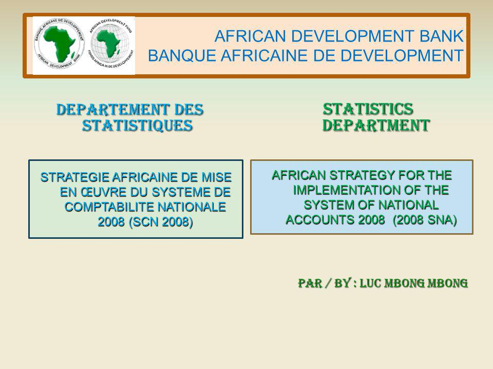 AFRICAN DEVELOPMENT BANK BANQUE AFRICAINE DE DEVELOPMENT AFRICAN STRATEGY FOR THE IMPLEMENTATION OF THE SYSTEM OF NATIONAL ACCOUNTS 2008 (2008 SNA) STRATEGIE AFRICAINE DE MISE EN ŒUVRE DU SYSTEME DE COMPTABILITE NATIONALE 2008 (SCN 2008) Par / By : Luc MBONG MBONG DEPARTEMENT DES STATISTIQUES STATISTICS DEPARTMENT