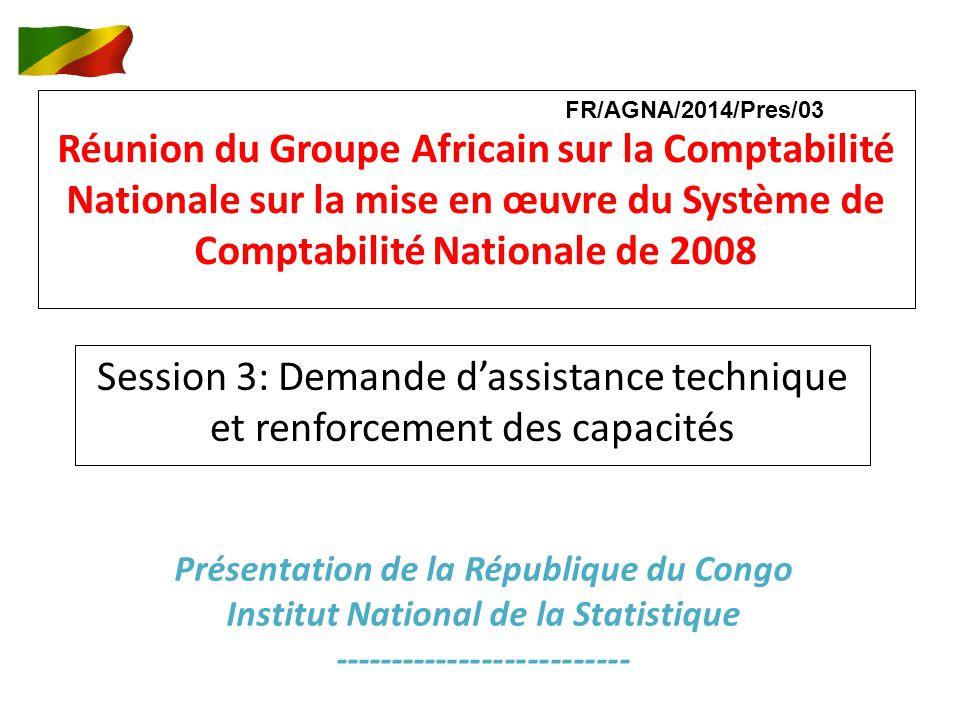 Réunion du Groupe Africain sur la Comptabilité Nationale sur la mise en œuvre du Système de Comptabilité Nationale de 2008 Session 3: Demande dassistance technique et renforcement des capacités Présentation de la République du Congo Institut National de la Statistique -------------------------- FR/AGNA/2014/Pres/03