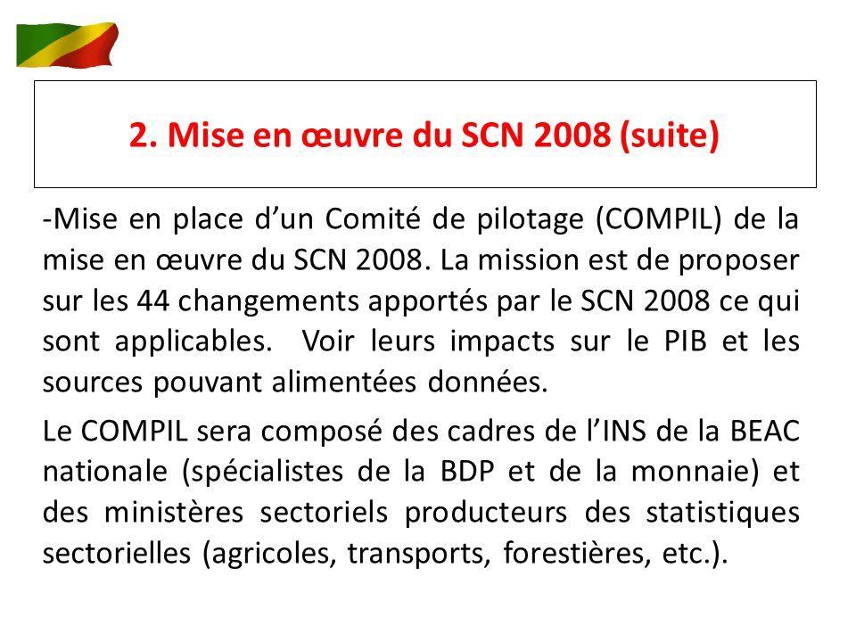 2. Mise en œuvre du SCN 2008 (suite) -Mise en place dun Comité de pilotage (COMPIL) de la mise en œuvre du SCN 2008. La mission est de proposer sur le