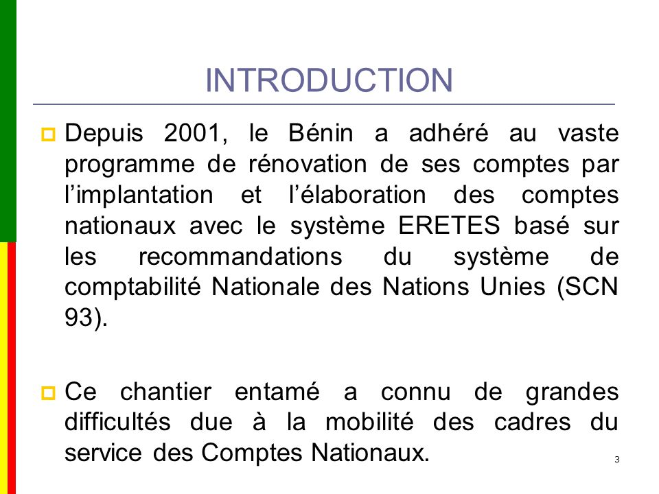 INTRODUCTION Depuis 2001, le Bénin a adhéré au vaste programme de rénovation de ses comptes par limplantation et lélaboration des comptes nationaux avec le système ERETES basé sur les recommandations du système de comptabilité Nationale des Nations Unies (SCN 93).