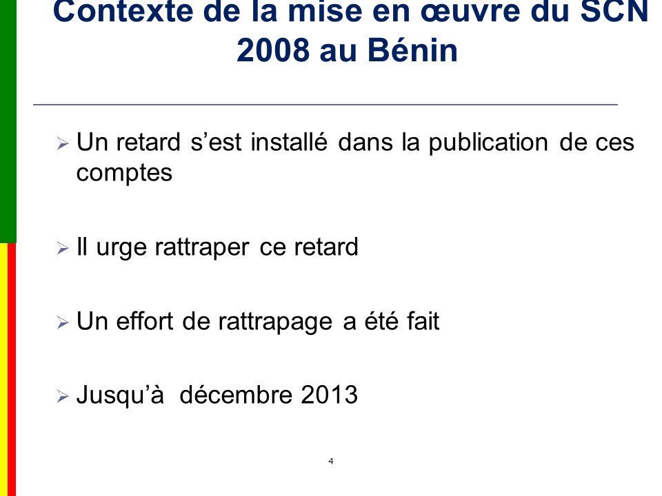 4 Contexte de la mise en œuvre du SCN 2008 au Bénin Un retard sest installé dans la publication de ces comptes Il urge rattraper ce retard Un effort de rattrapage a été fait Jusquà décembre 2013