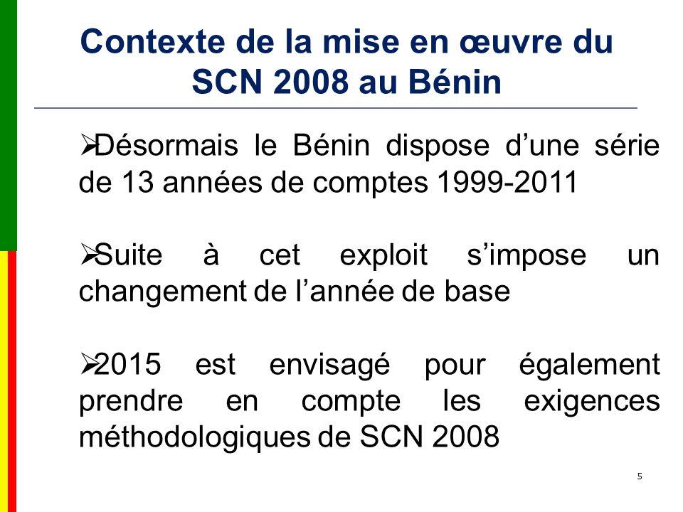 5 Désormais le Bénin dispose dune série de 13 années de comptes 1999-2011 Suite à cet exploit simpose un changement de lannée de base 2015 est envisagé pour également prendre en compte les exigences méthodologiques de SCN 2008 Contexte de la mise en œuvre du SCN 2008 au Bénin