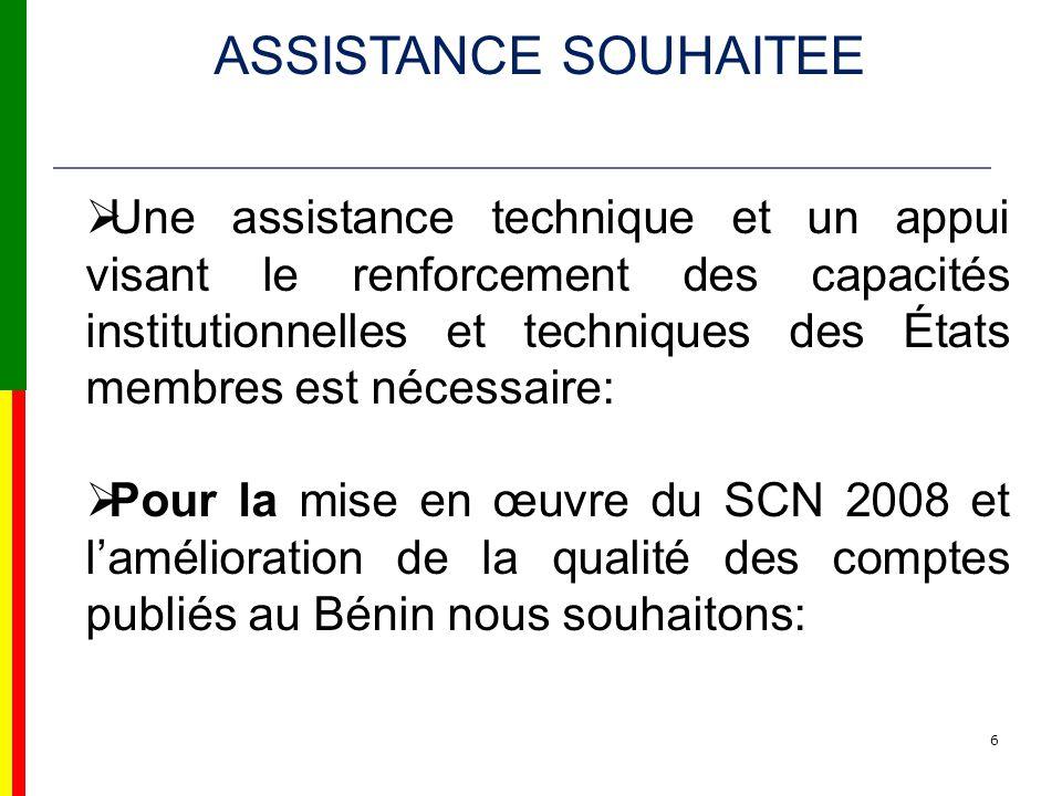6 Une assistance technique et un appui visant le renforcement des capacités institutionnelles et techniques des États membres est nécessaire: Pour la mise en œuvre du SCN 2008 et lamélioration de la qualité des comptes publiés au Bénin nous souhaitons: ASSISTANCE SOUHAITEE