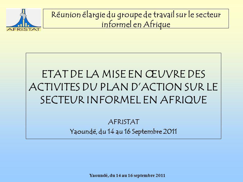 Yaoundé, du 14 au 16 septembre 2011 Réunion élargie du groupe de travail sur le secteur informel en Afrique ETAT DE LA MISE EN ŒUVRE DES ACTIVITES DU PLAN DACTION SUR LE SECTEUR INFORMEL EN AFRIQUE AFRISTAT Yaoundé, du 14 au 16 Septembre 2011