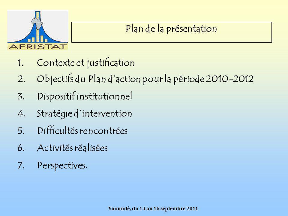 Yaoundé, du 14 au 16 septembre 2011 Plan de la présentation 1.Contexte et justification 2.Objectifs du Plan daction pour la période 2010-2012 3.Dispositif institutionnel 4.Stratégie dintervention 5.Difficultés rencontrées 6.Activités réalisées 7.Perspectives.