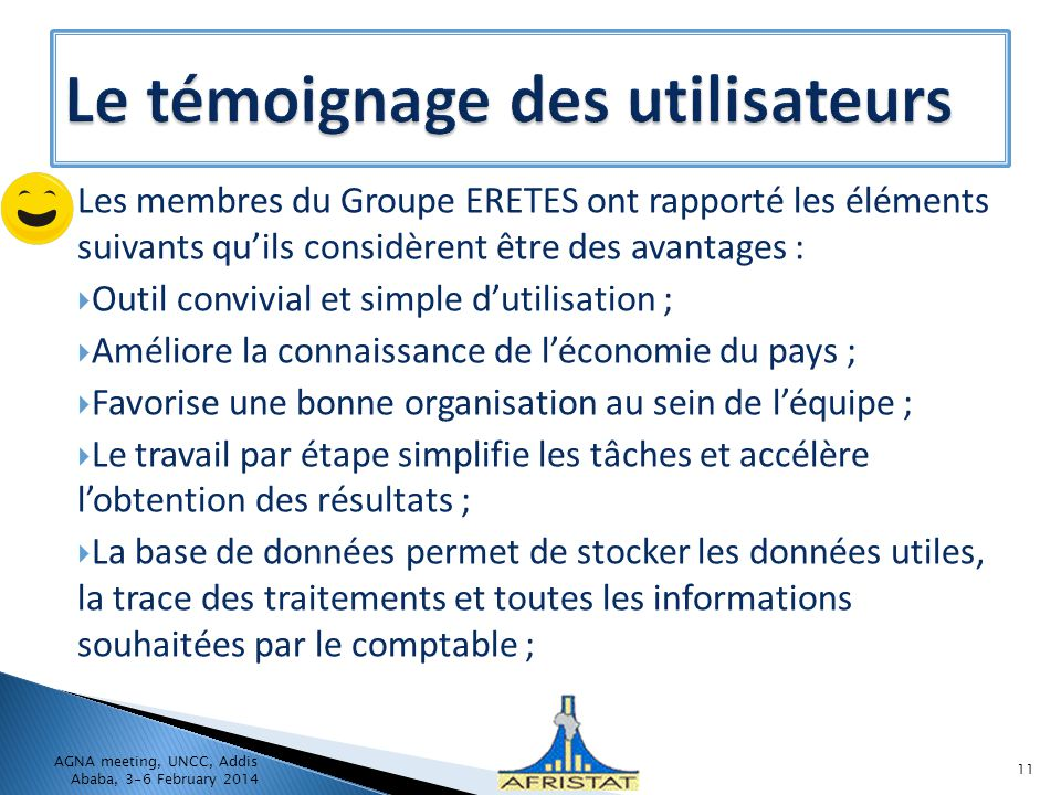 Les membres du Groupe ERETES ont rapporté les éléments suivants quils considèrent être des avantages : Outil convivial et simple dutilisation ; Améliore la connaissance de léconomie du pays ; Favorise une bonne organisation au sein de léquipe ; Le travail par étape simplifie les tâches et accélère lobtention des résultats ; La base de données permet de stocker les données utiles, la trace des traitements et toutes les informations souhaitées par le comptable ; AGNA meeting, UNCC, Addis Ababa, 3-6 February 2014 11