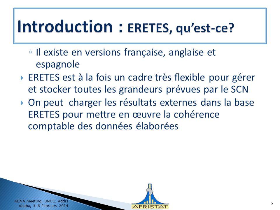 Il existe en versions française, anglaise et espagnole ERETES est à la fois un cadre très flexible pour gérer et stocker toutes les grandeurs prévues par le SCN On peut charger les résultats externes dans la base ERETES pour mettre en œuvre la cohérence comptable des données élaborées AGNA meeting, UNCC, Addis Ababa, 3-6 February 2014 6