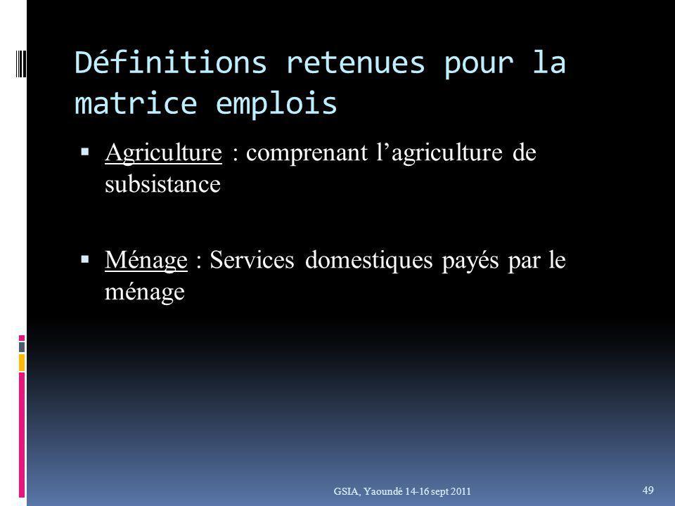 Définitions retenues pour la matrice emplois Agriculture : comprenant lagriculture de subsistance Ménage : Services domestiques payés par le ménage GSIA, Yaoundé 14-16 sept 2011 49