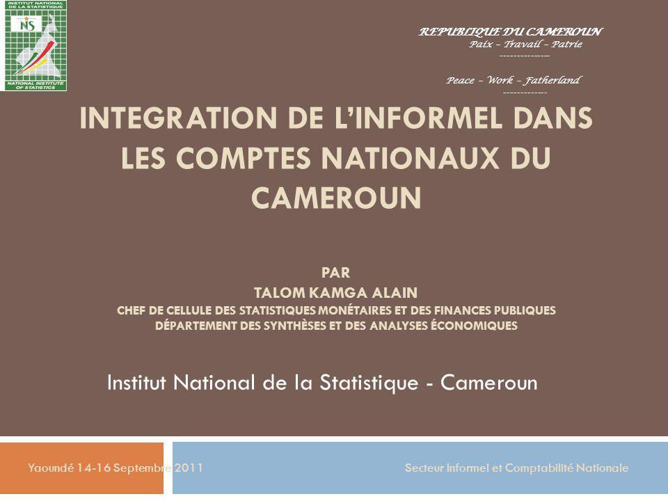 INTEGRATION DE LINFORMEL DANS LES COMPTES NATIONAUX DU CAMEROUN PAR TALOM KAMGA ALAIN CHEF DE CELLULE DES STATISTIQUES MONÉTAIRES ET DES FINANCES PUBL