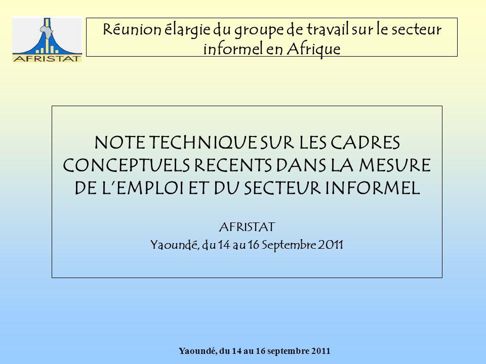 Yaoundé, du 14 au 16 septembre 2011 Réunion élargie du groupe de travail sur le secteur informel en Afrique NOTE TECHNIQUE SUR LES CADRES CONCEPTUELS RECENTS DANS LA MESURE DE LEMPLOI ET DU SECTEUR INFORMEL AFRISTAT Yaoundé, du 14 au 16 Septembre 2011