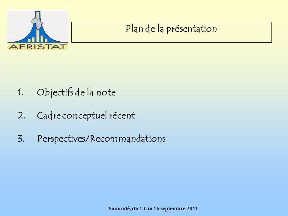 Yaoundé, du 14 au 16 septembre 2011 Plan de la présentation 1.Objectifs de la note 2.Cadre conceptuel récent 3.Perspectives/Recommandations