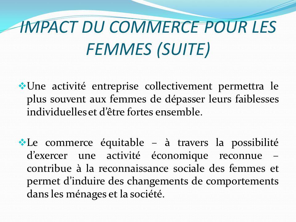 IMPACT DU COMMERCE POUR LES FEMMES (SUITE) Une activité entreprise collectivement permettra le plus souvent aux femmes de dépasser leurs faiblesses individuelles et dêtre fortes ensemble.