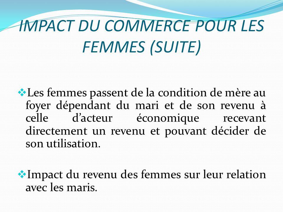 IMPACT DU COMMERCE POUR LES FEMMES (SUITE) Les femmes passent de la condition de mère au foyer dépendant du mari et de son revenu à celle dacteur économique recevant directement un revenu et pouvant décider de son utilisation.
