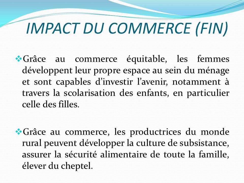 IMPACT DU COMMERCE (FIN) Grâce au commerce équitable, les femmes développent leur propre espace au sein du ménage et sont capables dinvestir lavenir, notamment à travers la scolarisation des enfants, en particulier celle des filles.
