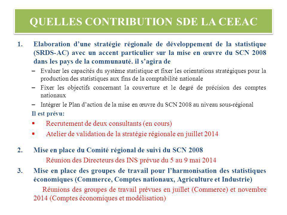 QUELLES CONTRIBUTION SDE LA CEEAC 1.Elaboration dune stratégie régionale de développement de la statistique (SRDS-AC) avec un accent particulier sur la mise en œuvre du SCN 2008 dans les pays de la communauté.