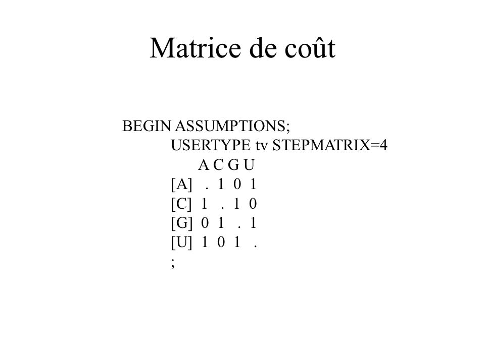 Matrice de coût BEGIN ASSUMPTIONS; USERTYPE tv STEPMATRIX=4 A C G U [A]. 1 0 1 [C] 1. 1 0 [G] 0 1. 1 [U] 1 0 1. ;