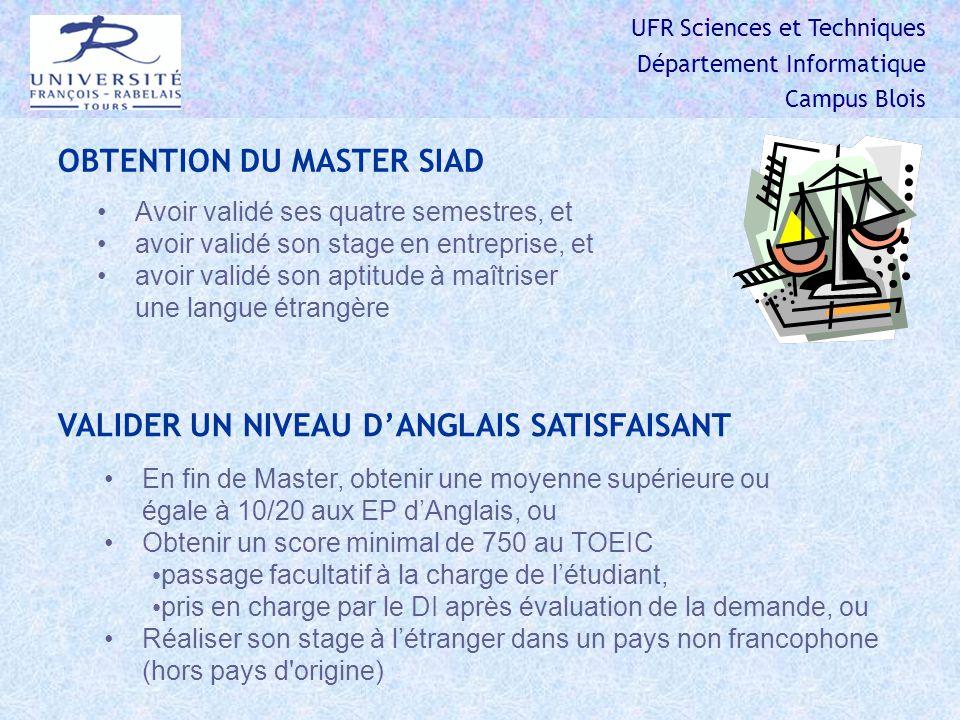 UFR Sciences et Techniques Département Informatique Campus Blois OBTENTION DU MASTER SIAD Avoir validé ses quatre semestres, et avoir validé son stage en entreprise, et avoir validé son aptitude à maîtriser une langue étrangère VALIDER UN NIVEAU DANGLAIS SATISFAISANT En fin de Master, obtenir une moyenne supérieure ou égale à 10/20 aux EP dAnglais, ou Obtenir un score minimal de 750 au TOEIC passage facultatif à la charge de létudiant, pris en charge par le DI après évaluation de la demande, ou Réaliser son stage à létranger dans un pays non francophone (hors pays d origine)