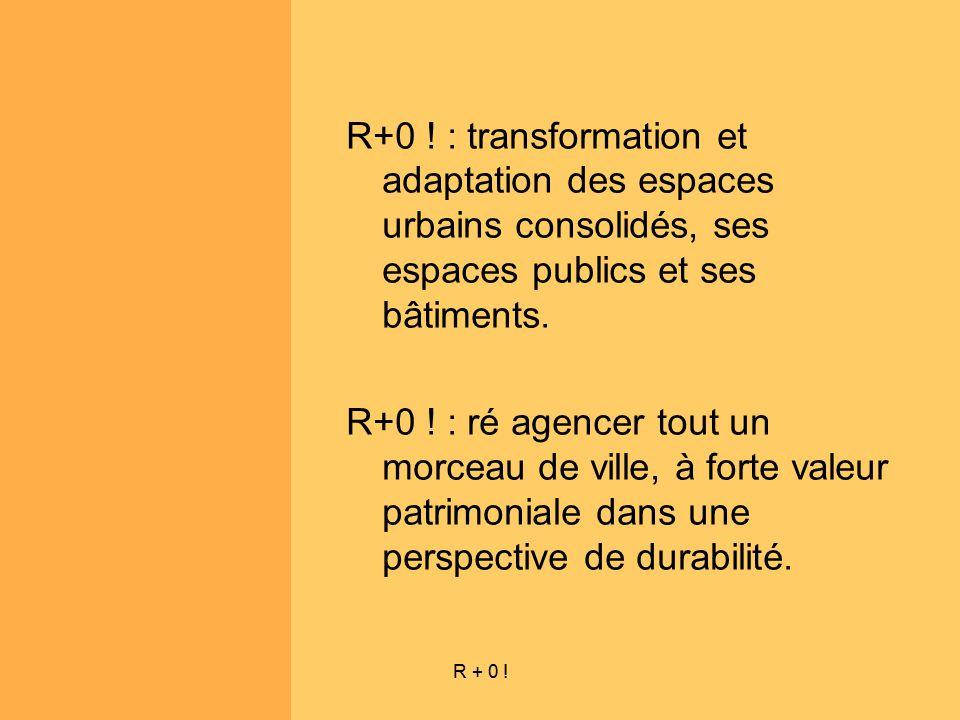 R + 0 ! R+0 ! : transformation et adaptation des espaces urbains consolidés, ses espaces publics et ses bâtiments. R+0 ! : ré agencer tout un morceau
