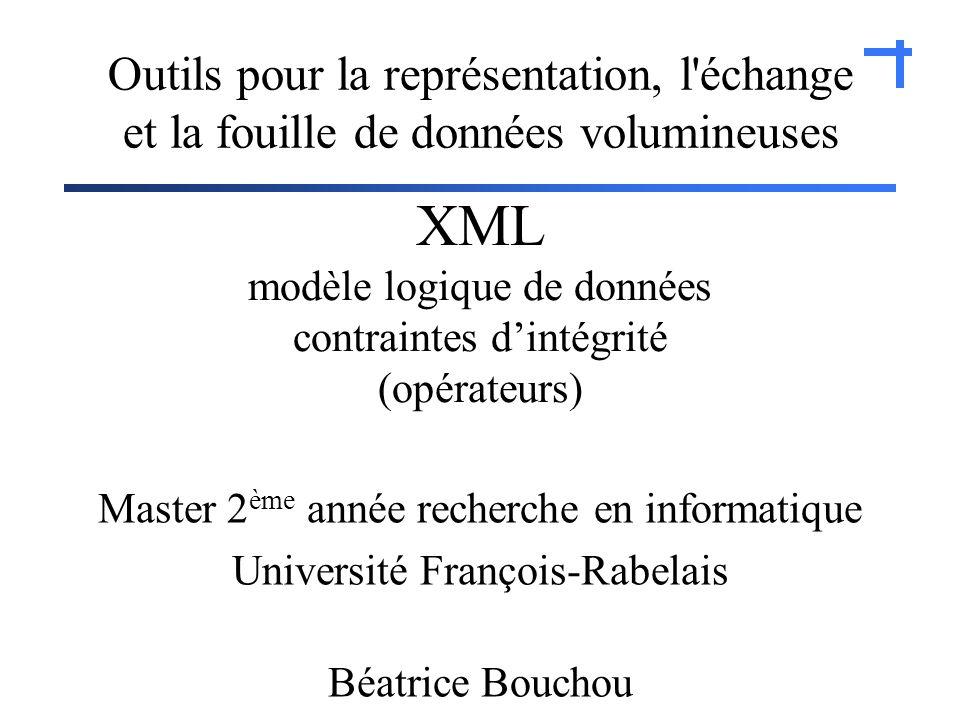XML modèle logique de données contraintes dintégrité (opérateurs) Master 2 ème année recherche en informatique Université François-Rabelais Béatrice Bouchou Outils pour la représentation, l échange et la fouille de données volumineuses