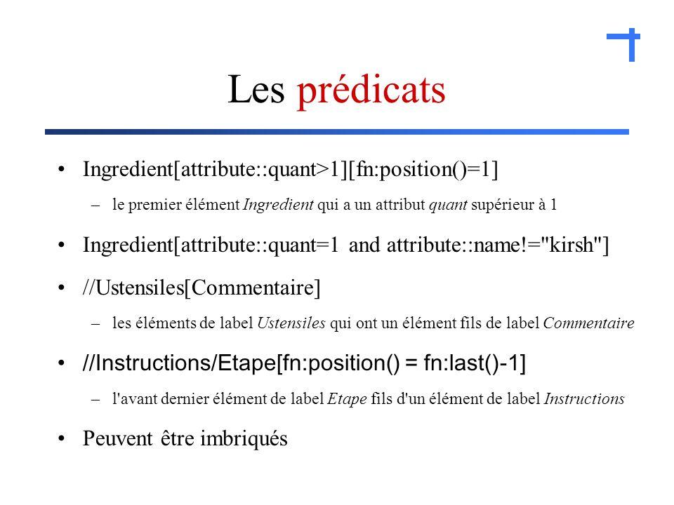 Les prédicats Ingredient[attribute::quant>1][fn:position()=1] –le premier élément Ingredient qui a un attribut quant supérieur à 1 Ingredient[attribute::quant=1 and attribute::name!= kirsh ] //Ustensiles[Commentaire] –les éléments de label Ustensiles qui ont un élément fils de label Commentaire //Instructions/Etape[fn:position() = fn:last()-1] –l avant dernier élément de label Etape fils d un élément de label Instructions Peuvent être imbriqués