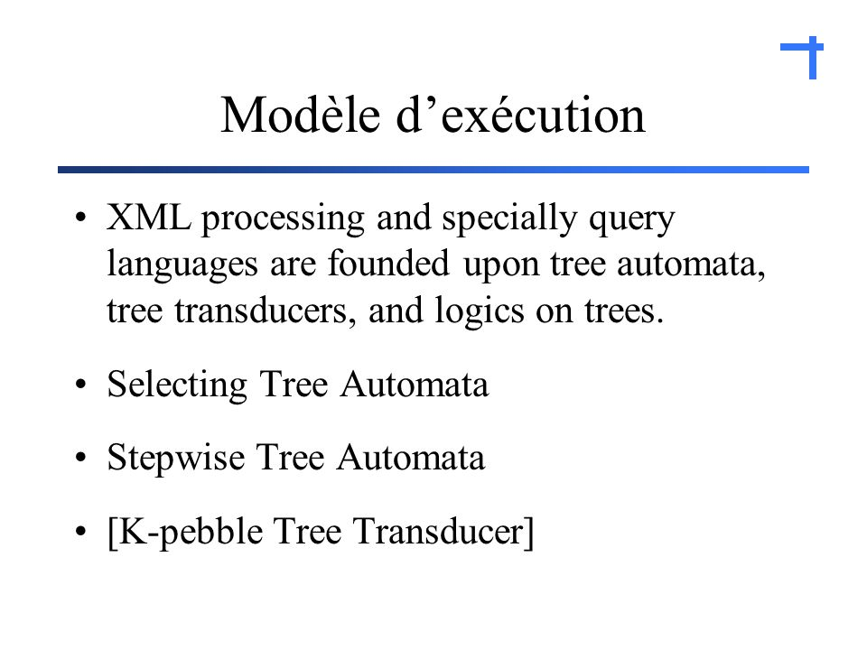 Modèle dexécution XML processing and specially query languages are founded upon tree automata, tree transducers, and logics on trees.