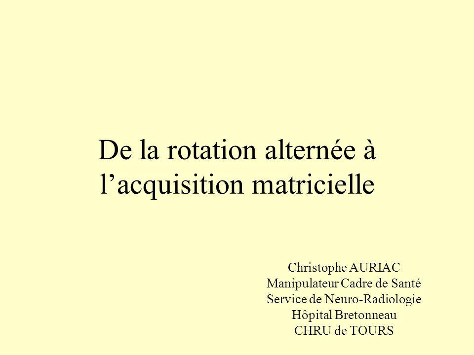 De la rotation alternée à lacquisition matricielle Christophe AURIAC Manipulateur Cadre de Santé Service de Neuro-Radiologie Hôpital Bretonneau CHRU d