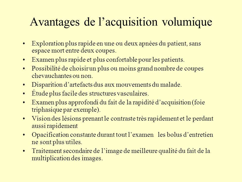 Avantages de lacquisition volumique Exploration plus rapide en une ou deux apnées du patient, sans espace mort entre deux coupes. Examen plus rapide e
