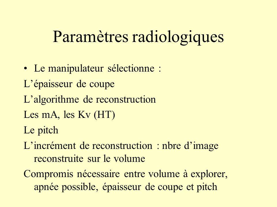 Paramètres radiologiques Le manipulateur sélectionne : Lépaisseur de coupe Lalgorithme de reconstruction Les mA, les Kv (HT) Le pitch Lincrément de re