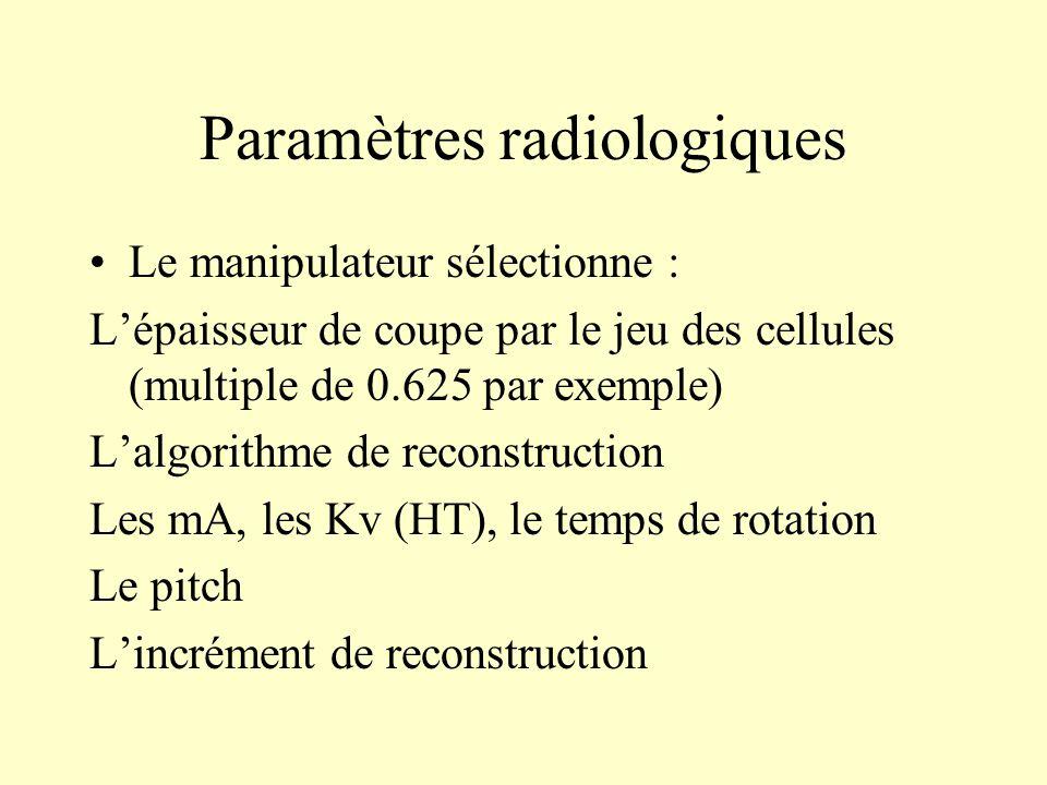 Paramètres radiologiques Le manipulateur sélectionne : Lépaisseur de coupe par le jeu des cellules (multiple de 0.625 par exemple) Lalgorithme de reco