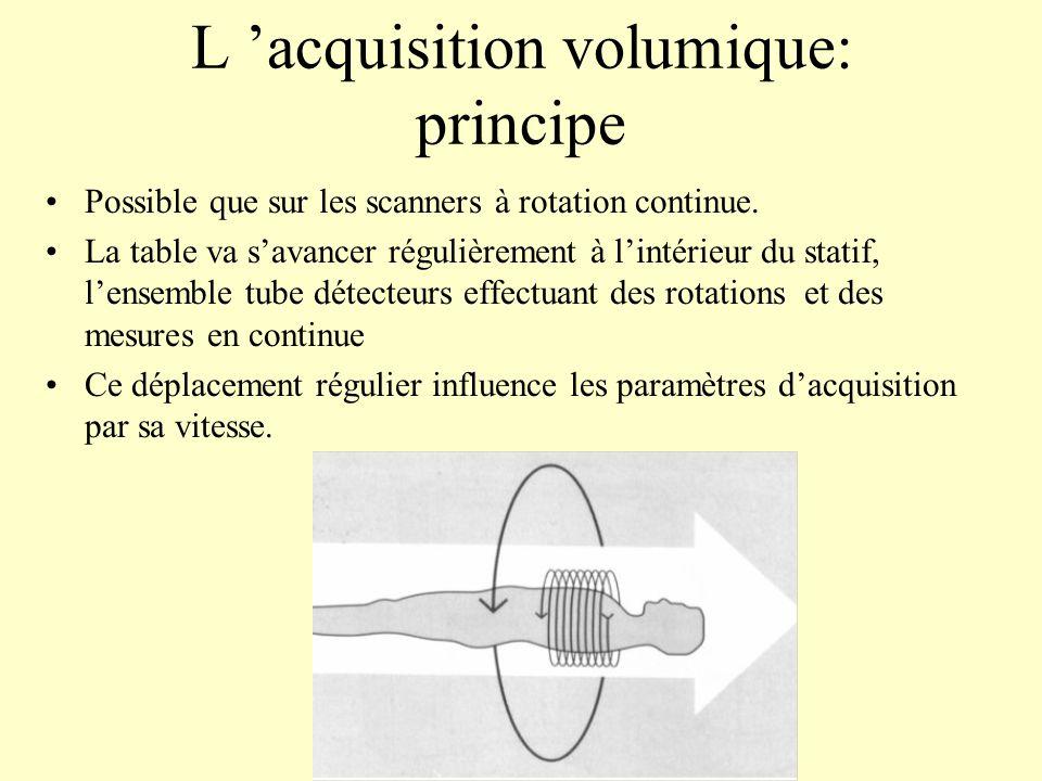 L acquisition volumique: principe Possible que sur les scanners à rotation continue. La table va savancer régulièrement à lintérieur du statif, lensem