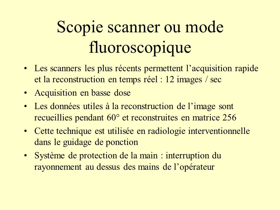 Scopie scanner ou mode fluoroscopique Les scanners les plus récents permettent lacquisition rapide et la reconstruction en temps réel : 12 images / se