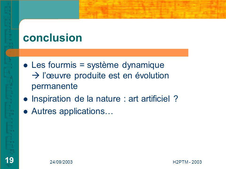 24/09/2003H2PTM - 2003 19 conclusion Les fourmis = système dynamique lœuvre produite est en évolution permanente Inspiration de la nature : art artificiel .