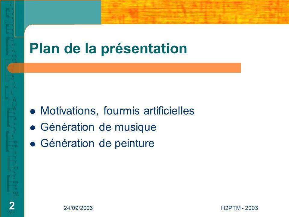 24/09/2003H2PTM - 2003 2 Plan de la présentation Motivations, fourmis artificielles Génération de musique Génération de peinture