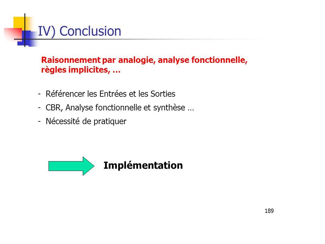 189 IV) Conclusion Implémentation - Référencer les Entrées et les Sorties - CBR, Analyse fonctionnelle et synthèse … - Nécessité de pratiquer Raisonnement par analogie, analyse fonctionnelle, règles implicites, …