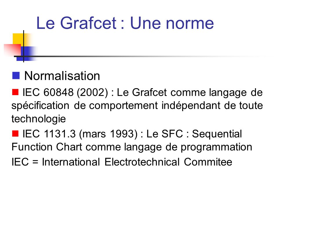 Le Grafcet : Une norme Normalisation IEC 60848 (2002) : Le Grafcet comme langage de spécification de comportement indépendant de toute technologie IEC 1131.3 (mars 1993) : Le SFC : Sequential Function Chart comme langage de programmation IEC = International Electrotechnical Commitee