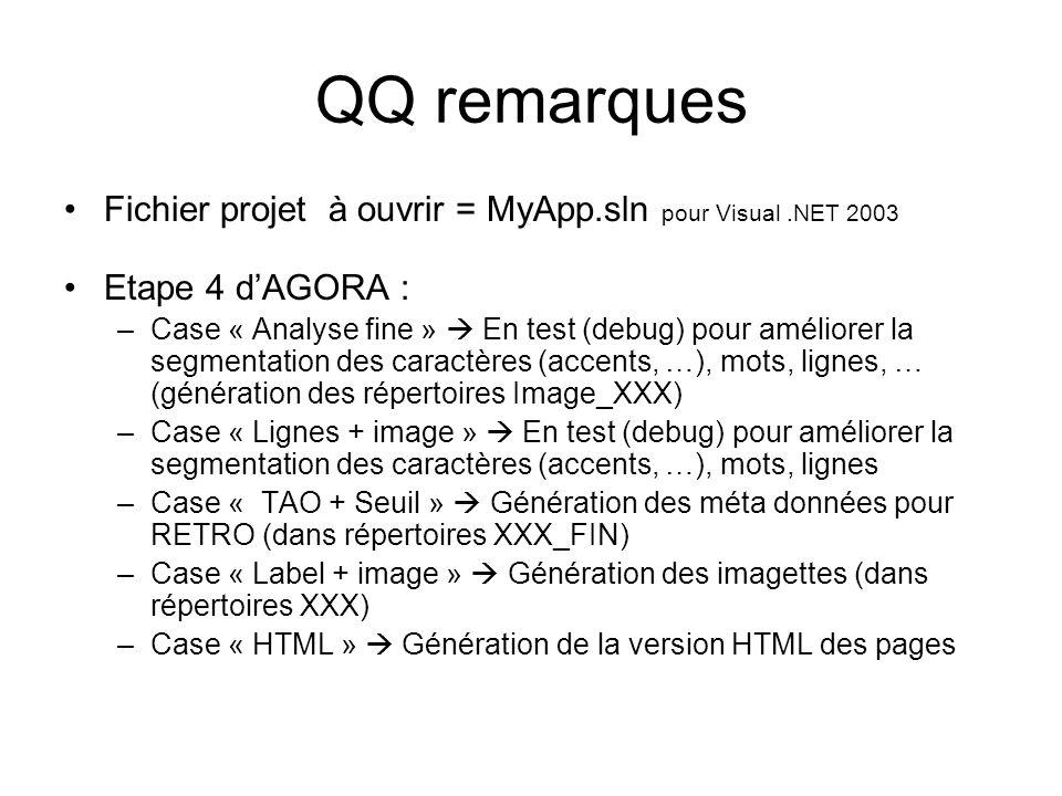 QQ remarques Fichier projet à ouvrir = MyApp.sln pour Visual.NET 2003 Etape 4 dAGORA : –Case « Analyse fine » En test (debug) pour améliorer la segmentation des caractères (accents, …), mots, lignes, … (génération des répertoires Image_XXX) –Case « Lignes + image » En test (debug) pour améliorer la segmentation des caractères (accents, …), mots, lignes –Case « TAO + Seuil » Génération des méta données pour RETRO (dans répertoires XXX_FIN) –Case « Label + image » Génération des imagettes (dans répertoires XXX) –Case « HTML » Génération de la version HTML des pages