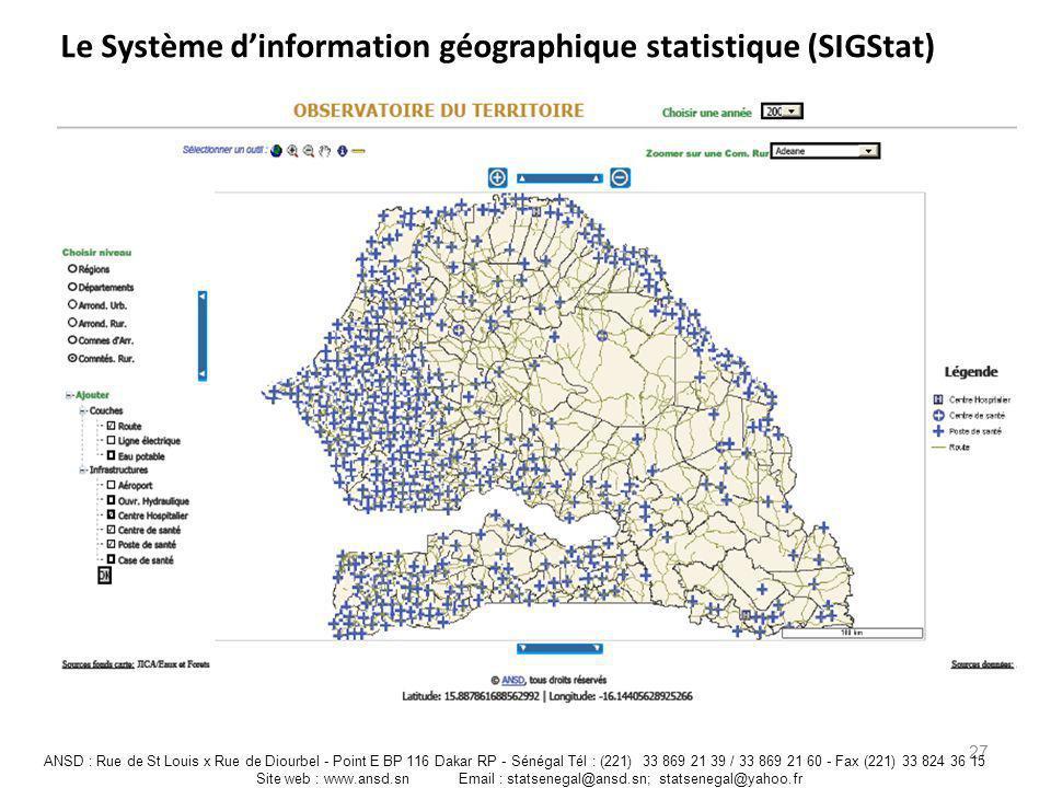Le Système dinformation géographique statistique (SIGStat) 27 ANSD : Rue de St Louis x Rue de Diourbel - Point E BP 116 Dakar RP - Sénégal Tél : (221)