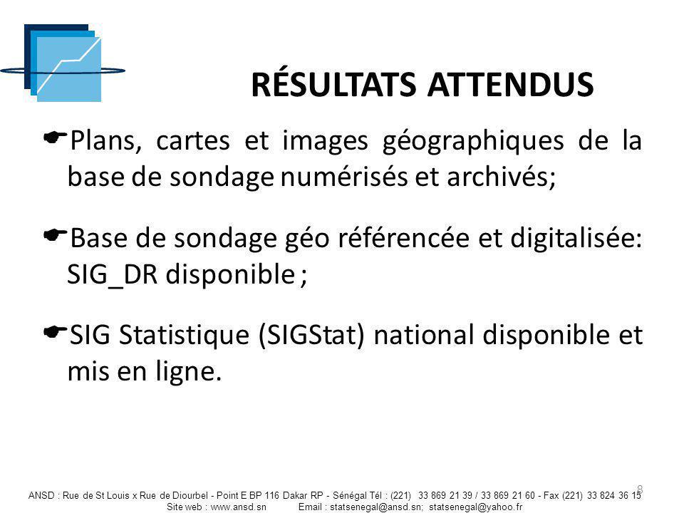 RÉSULTATS OBTENUS Plans, cartes et images géographiques de la base de sondage numérisés et archivés; Base de sondage de la région de Dakar et des autres communes géo référencée et digitalisée : SIG_DR; SIG Statistique national disponible en ligne http://41.214.25.186/.http://41.214.25.186/ 9 ANSD : Rue de St Louis x Rue de Diourbel - Point E BP 116 Dakar RP - Sénégal Tél : (221) 33 869 21 39 / 33 869 21 60 - Fax (221) 33 824 36 15 Site web : www.ansd.sn Email : statsenegal@ansd.sn; statsenegal@yahoo.fr