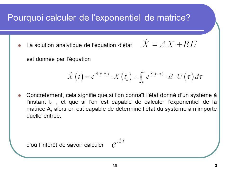ML4 Daprès le théorème de Cayley –Hamilton, la matrice A est solution de son équation caractéristique: Est une équation polynomiale de degré n A n peut sexprimer en fonction de A j pour j de 0 à (n-1) On en déduit que lon a: