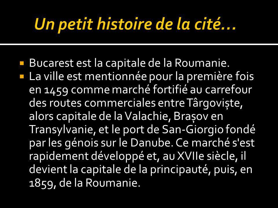 Bucarest est la capitale de la Roumanie. La ville est mentionnée pour la première fois en 1459 comme marché fortifié au carrefour des routes commercia