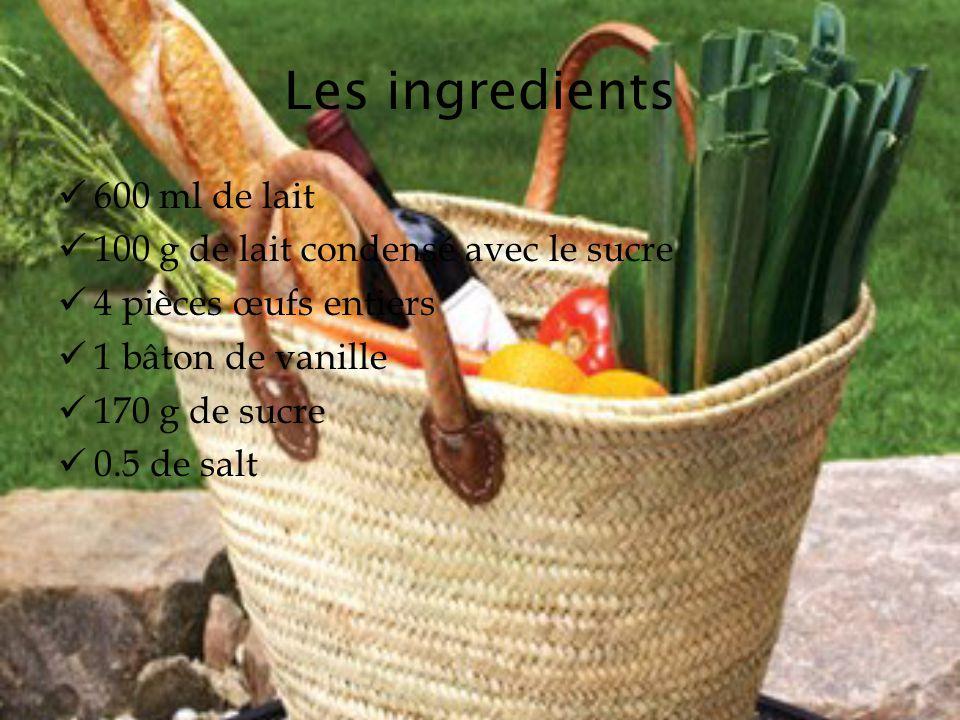 Les ingredients 600 ml de lait 100 g de lait condensé avec le sucre 4 pièces œufs entiers 1 bâton de vanille 170 g de sucre 0.5 de salt
