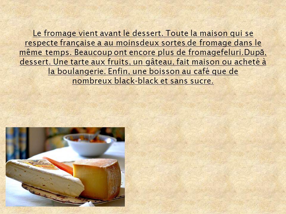 Le fromage vient avant le dessert. Toute la maison qui se respecte française a au moinsdeux sortes de fromage dans le même temps. Beaucoup ont encore