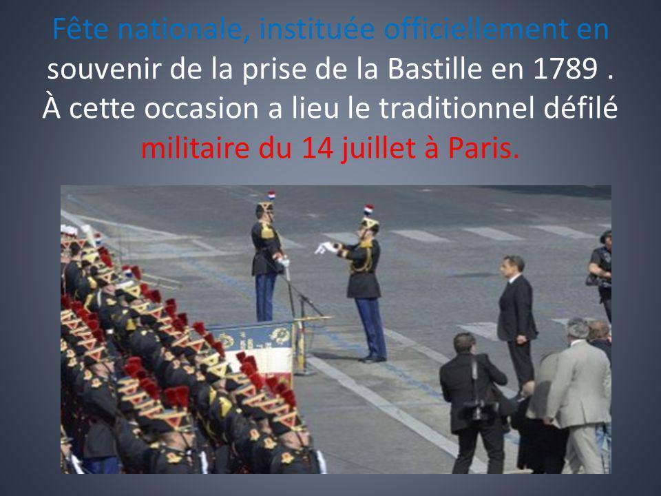 Fête nationale, instituée officiellement en souvenir de la prise de la Bastille en 1789. À cette occasion a lieu le traditionnel défilé militaire du 1
