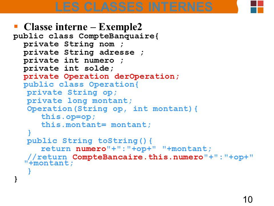 10 Classe interne – Exemple2 public class CompteBanquaire{ private String nom ; private String adresse ; private int numero ; private int solde; private Operation derOperation; public class Operation{ private String op; private long montant; Operation(String op, int montant){ this.op=op; this.montant= montant; } public String toString(){ return numero + : +op+ +montant; //return CompteBancaire.this.numero + : +op+ +montant; } LES CLASSES INTERNES