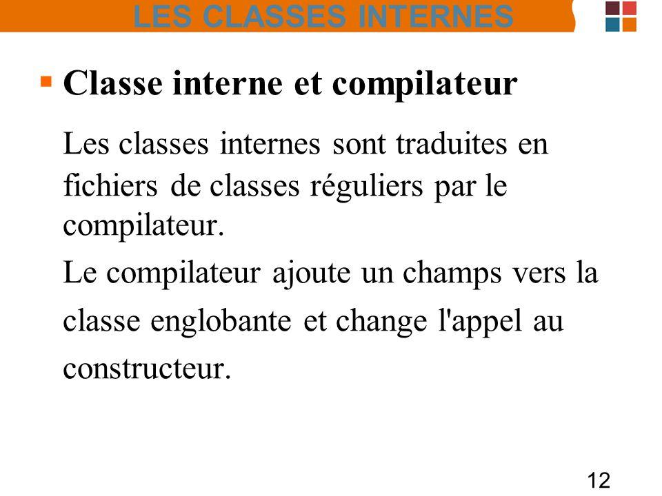 12 Classe interne et compilateur Les classes internes sont traduites en fichiers de classes réguliers par le compilateur. Le compilateur ajoute un cha